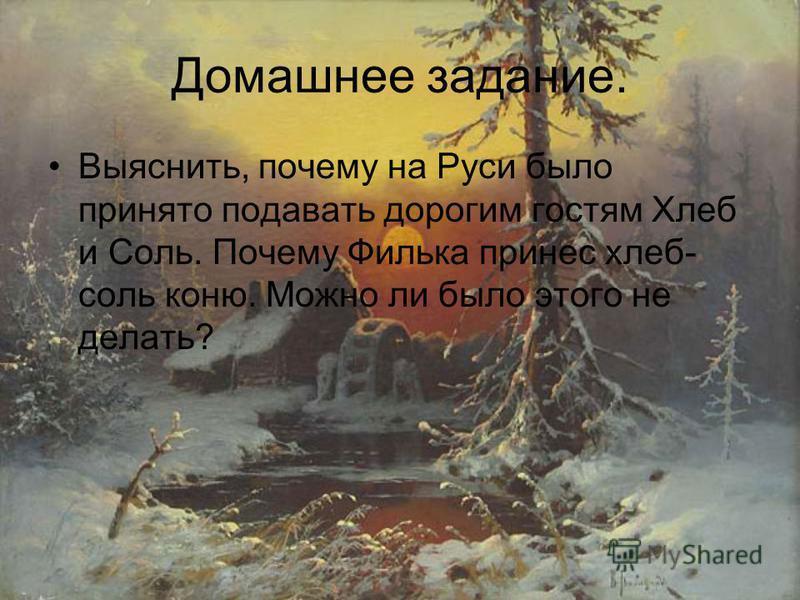 Домашнее задание. Выяснить, почему на Руси было принято подавать дорогим гостям Хлеб и Соль. Почему Филька принес хлеб- соль коню. Можно ли было этого не делать?