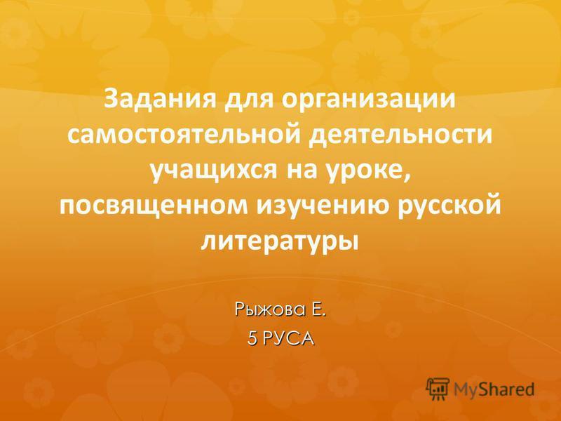 Задания для организации самостоятельной деятельности учащихся на уроке, посвященном изучению русской литературы Рыжова Е. 5 РУСА