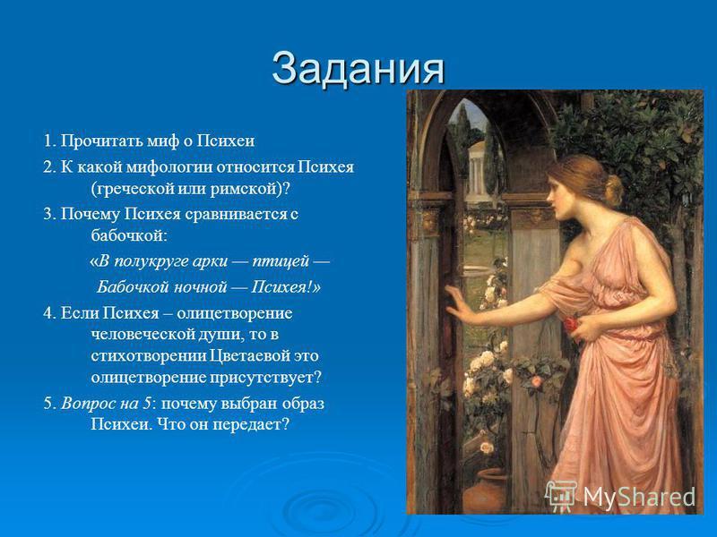 Задания 1. Прочитать миф о Психеи 2. К какой мифологии относится Психея (греческой или римской)? 3. Почему Психея сравнивается с бабочкой: «В полукруге арки птицей Бабочкой ночной Психея!» 4. Если Психея – олицетворение человеческой души, то в стихот