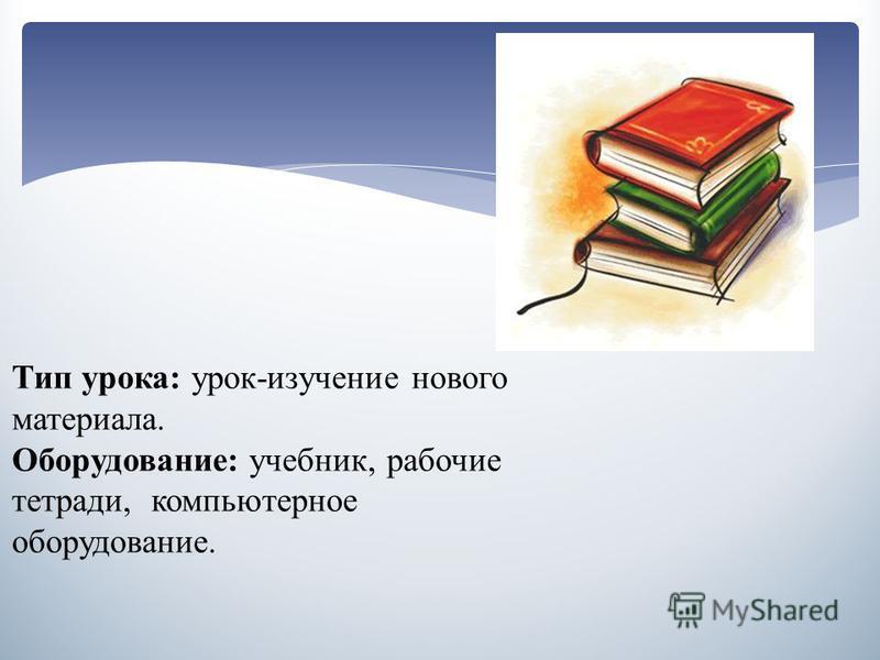 Тип урока: урок-изучение нового материала. Оборудование: учебник, рабочие тетради, компьютерное оборудование.