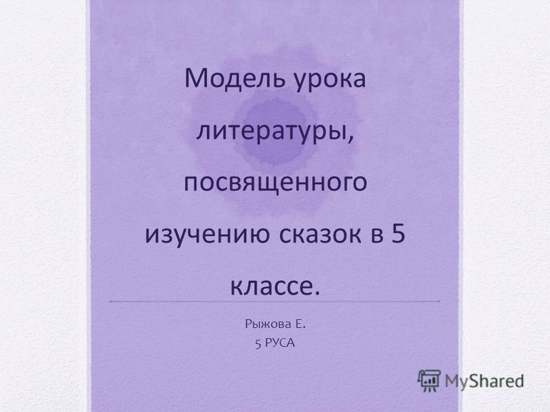 Модель урока литературы, посвященного изучению сказок в 5 классе. Рыжова Е. 5 РУСА