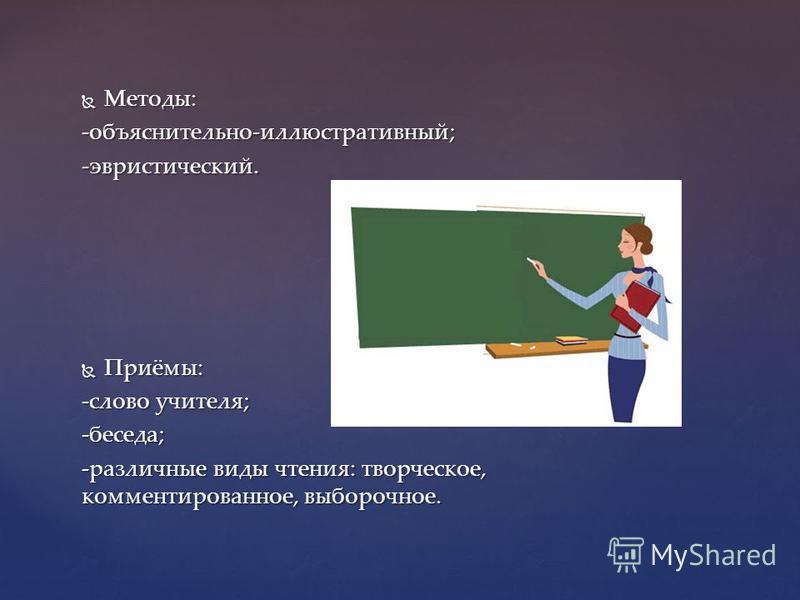 Методы: Методы:-объяснительно-иллюстративный;-эвристический. Приёмы: Приёмы: -слово учителя; -беседа; -различные виды чтения: творческое, комментированное, выборочное.
