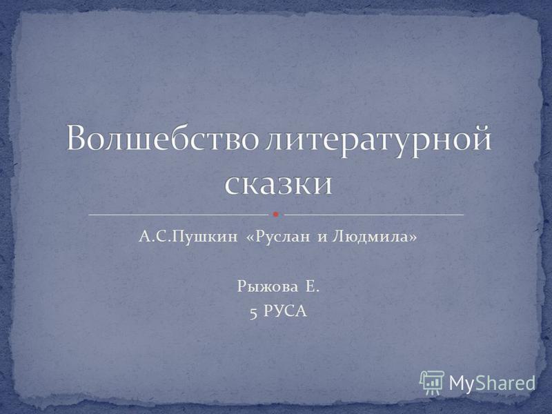 А.С.Пушкин «Руслан и Людмила» Рыжова Е. 5 РУСА