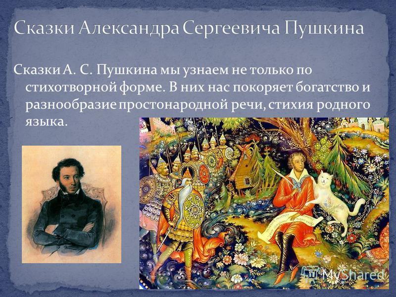 Сказки А. С. Пушкина мы узнаем не только по стихотворной форме. В них нас покоряет богатство и разнообразие простонародной речи, стихия родного языка.