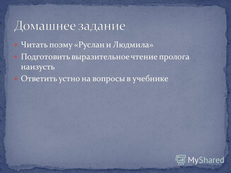 Читать поэму «Руслан и Людмила» Подготовить выразительное чтение пролога наизусть Ответить устно на вопросы в учебнике