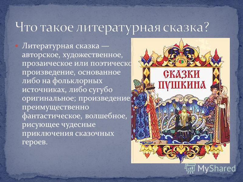 Литературная сказка авторское, художественное, прозаическое или поэтическое произведение, основанное либо на фольклорных источниках, либо сугубо оригинальное; произведение преимущественно фантастическое, волшебное, рисующее чудесные приключения сказо