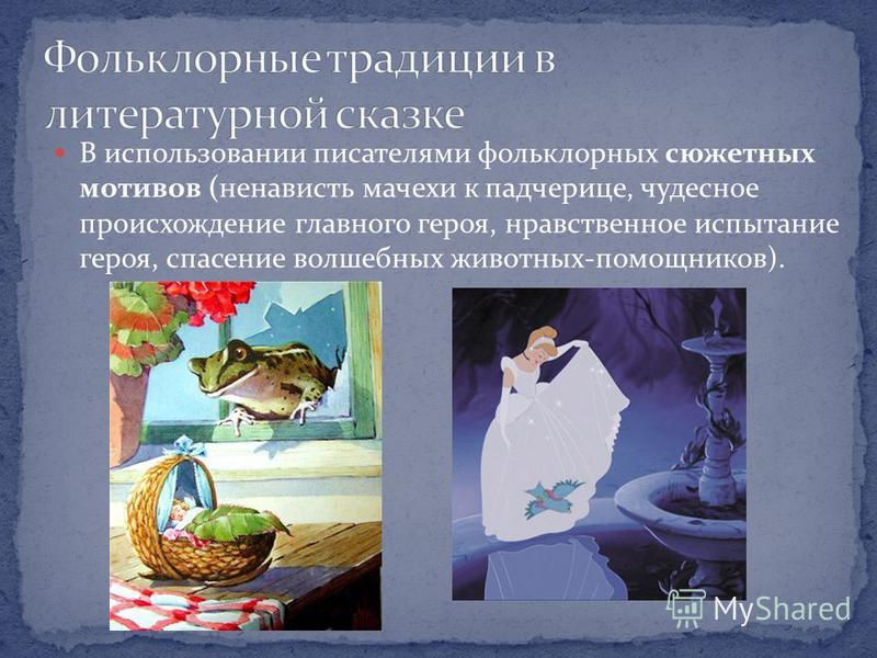 В использовании писателями фольклорных сюжетных мотивов (ненависть мачехи к падчерице, чудесное происхождение главного героя, нравственное испытание героя, спасение волшебных животных-помощников).