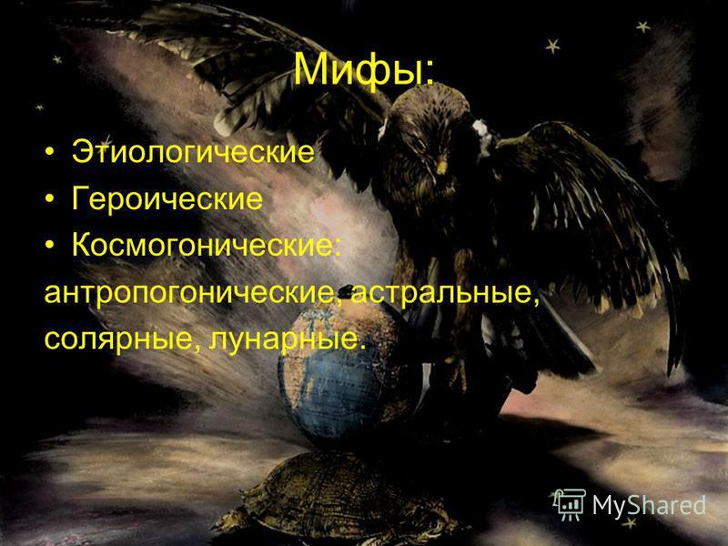 Мифы: Этиологические Героические Космогонические: антропогонические, астральные, солярные, лунарные.