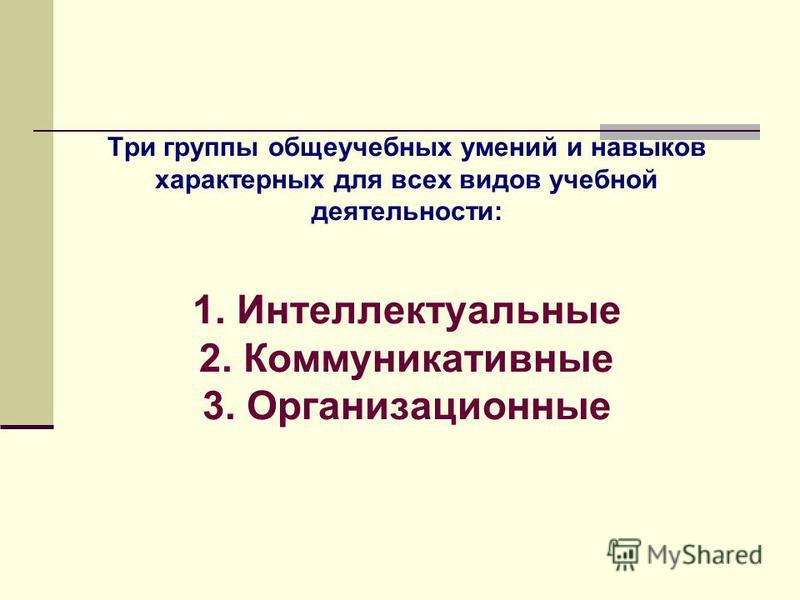 Три группы общеучебных умений и навыков характерных для всех видов учебной деятельности: 1. Интеллектуальные 2. Коммуникативные 3. Организационные