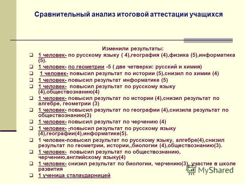 Сравнительный анализ итоговой аттестации учащихся Изменили результаты: 1 человек- по русскому языку ( 4),география (4),физика (5),информатика (5). 1 человек- по геометрии -5 ( две четверки: русский и химия) 1 человек- повысил результат по истории (5)
