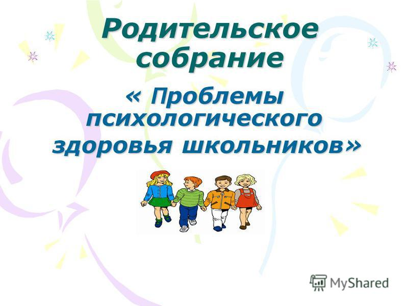 Родительское собрание « П роблемы психологического здоровья школьников» здоровья школьников»