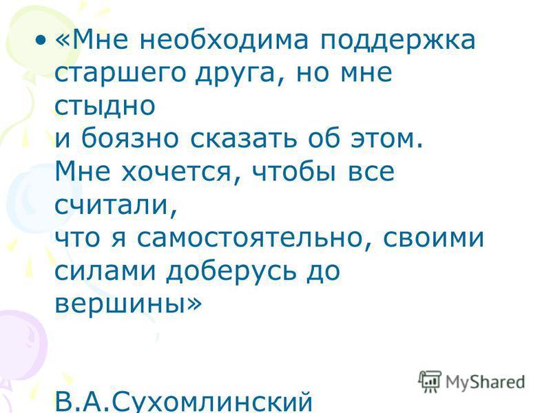 «Мне необходима поддержка старшего друга, но мне стыдно и боязно сказать об этом. Мне хочется, чтобы все считали, что я самостоятельно, своими силами доберусь до вершины» В.А.Сухомлинск ий
