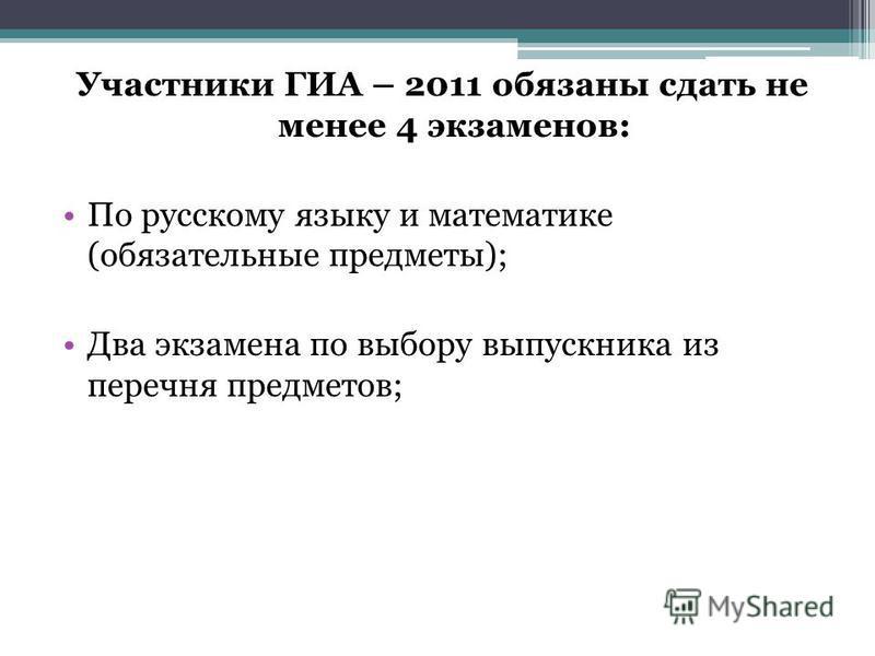 Участники ГИА – 2011 обязаны сдать не менее 4 экзаменов: По русскому языку и математике (обязательные предметы); Два экзамена по выбору выпускника из перечня предметов;