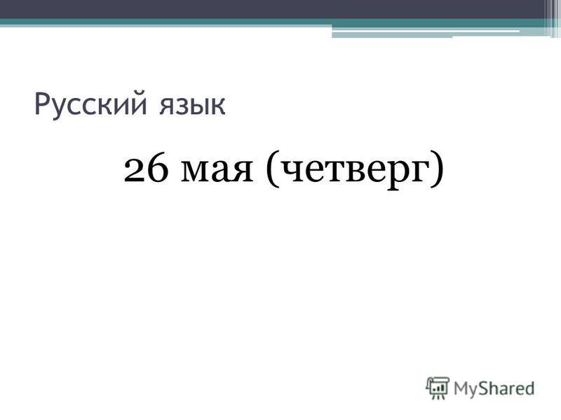 Русский язык 26 мая (четверг)