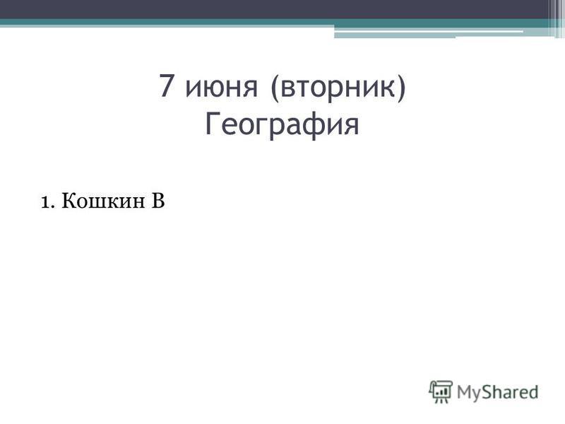 7 июня (вторник) География 1. Кошкин В