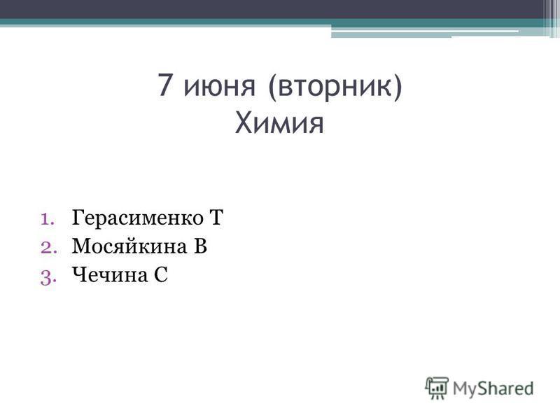 7 июня (вторник) Химия 1. Герасименко Т 2. Мосяйкина В 3. Чечина С
