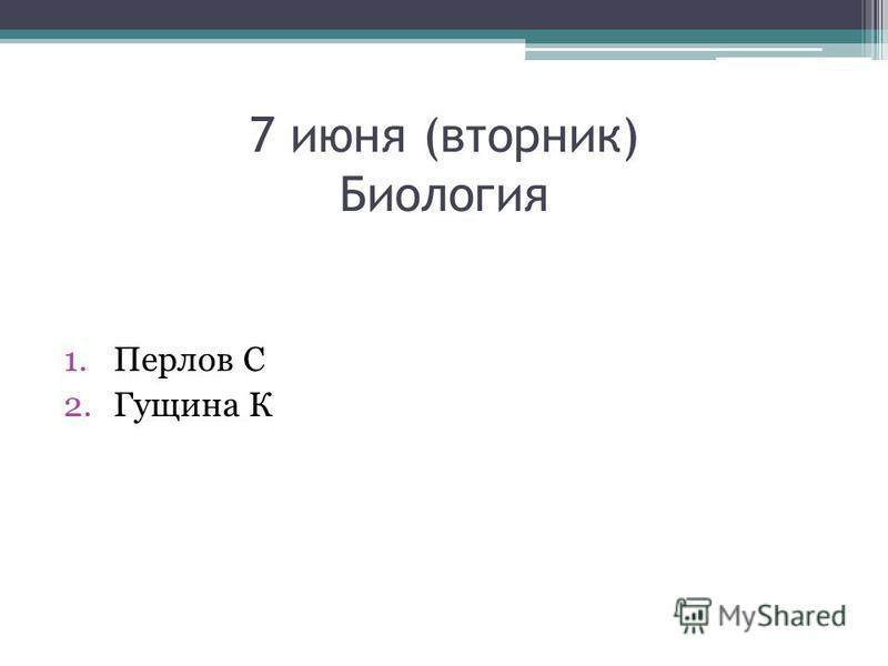 7 июня (вторник) Биология 1. Перлов С 2. Гущина К