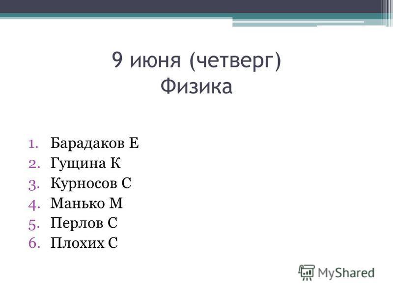 9 июня (четверг) Физика 1. Барадаков Е 2. Гущина К 3. Курносов С 4. Манько М 5. Перлов С 6. Плохих С