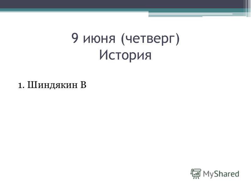 9 июня (четверг) История 1. Шиндякин В
