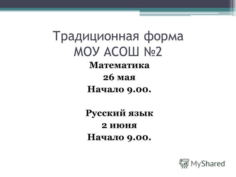 Традиционная форма МОУ АСОШ 2 Математика 26 мая Начало 9.00. Русский язык 2 июня Начало 9.00.