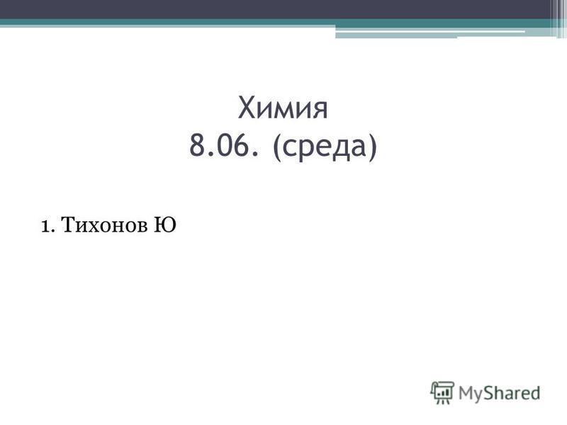 Химия 8.06. (среда) 1. Тихонов Ю