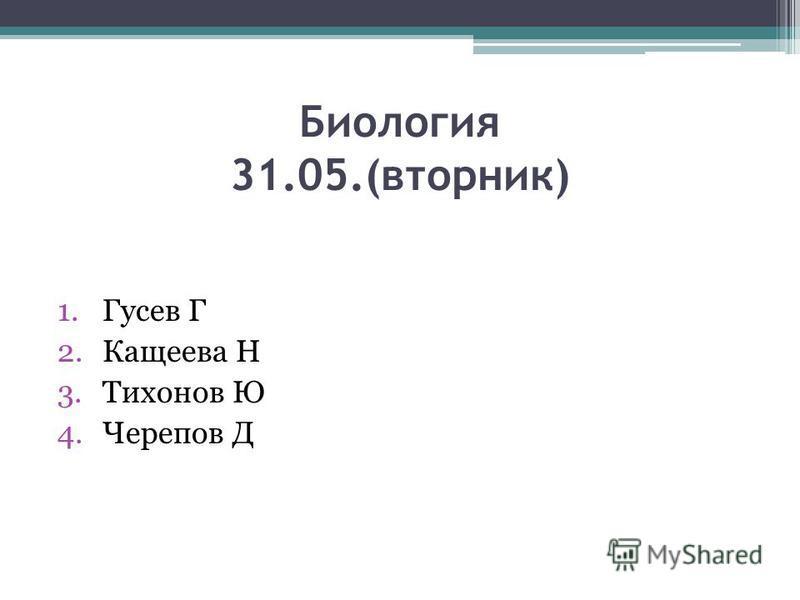 Биология 31.05.(вторник) 1. Гусев Г 2. Кащеева Н 3. Тихонов Ю 4. Черепов Д