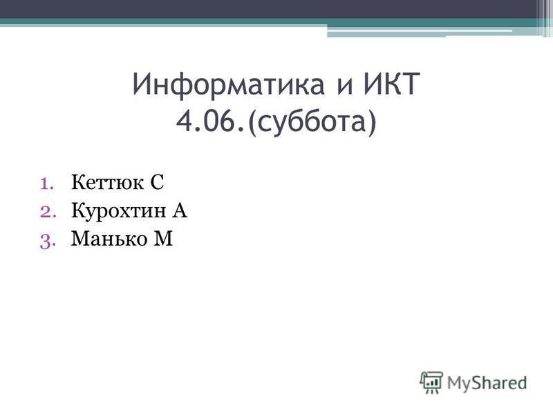 Информатика и ИКТ 4.06.(суббота) 1. Кеттюк С 2. Курохтин А 3. Манько М