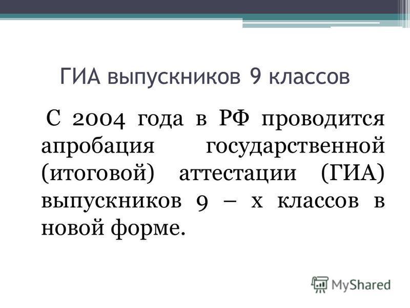 ГИА выпускников 9 классов С 2004 года в РФ проводится апробация государственной (итоговой) аттестации (ГИА) выпускников 9 – х классов в новой форме.
