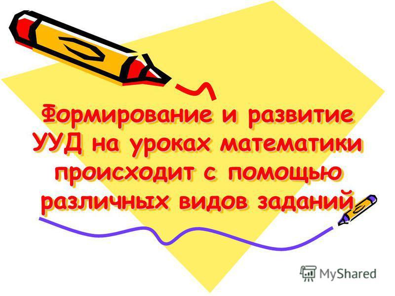 Формирование и развитие УУД на уроках математики происходит с помощью различных видов заданий