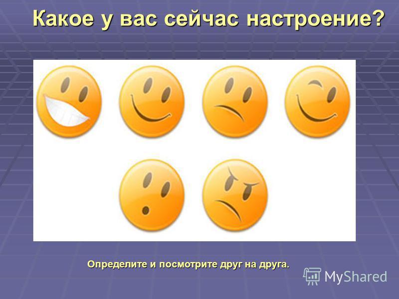 Какое у вас сейчас настроение? Определите и посмотрите друг на друга.