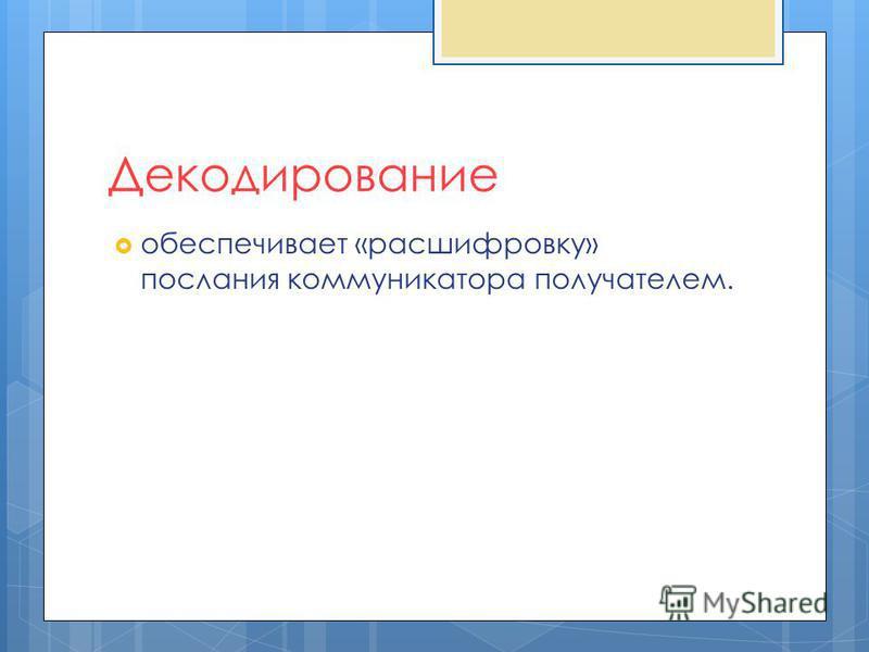 Декодирование обеспечивает «расшифровку» послания коммуникатора получателем.