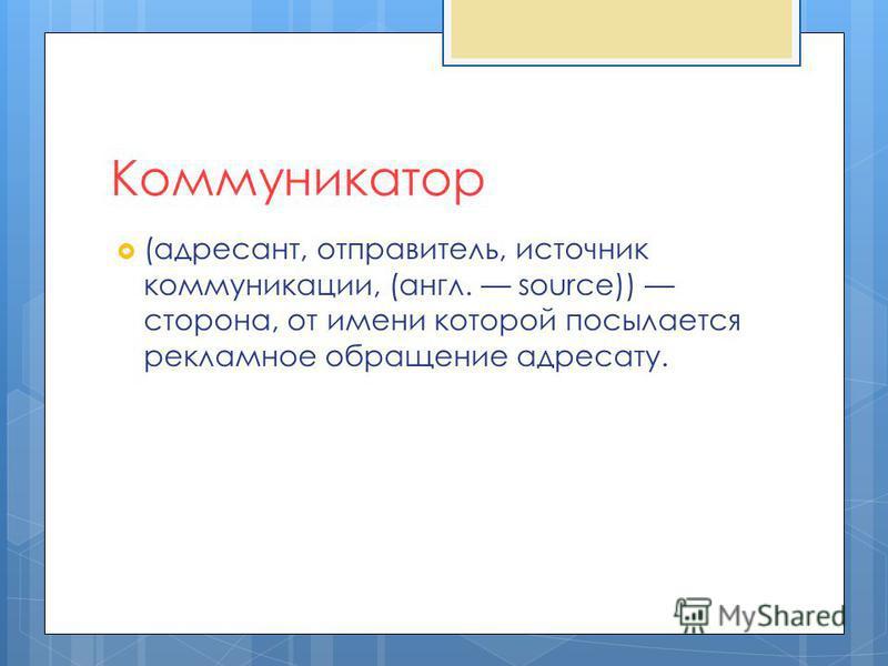 Коммуникатор (адресант, отправитель, источник коммуникации, (англ. source)) сторона, от имени которой посылается рекламное обращение адресату.