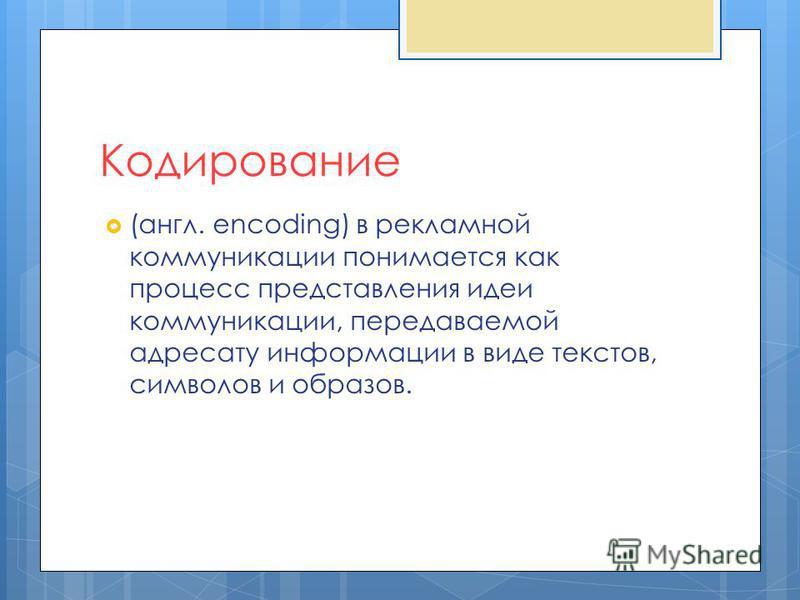 (англ. encoding) в рекламной коммуникации понимается как процесс представления идеи коммуникации, передаваемой адресату информации в виде текстов, символов и образов. Кодирование