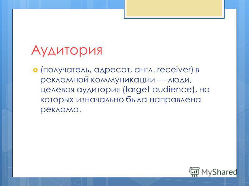 Аудитория (получатель, адресат, англ. receiver) в рекламной коммуникации люди, целевая аудитория (target audience), на которых изначально была направлена реклама.
