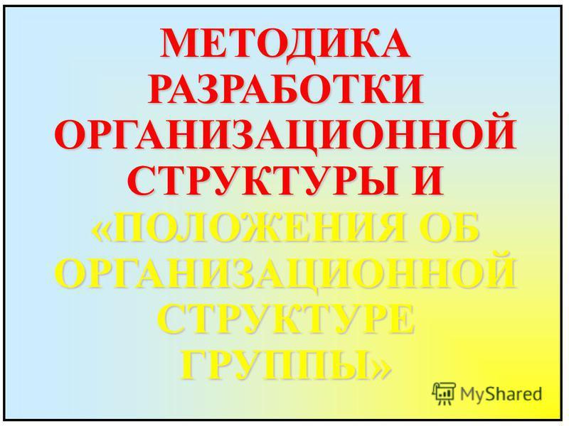 МЕТОДИКАРАЗРАБОТКИОРГАНИЗАЦИОННОЙ СТРУКТУРЫ И «ПОЛОЖЕНИЯ ОБ ОРГАНИЗАЦИОННОЙСТРУКТУРЕГРУППЫ»