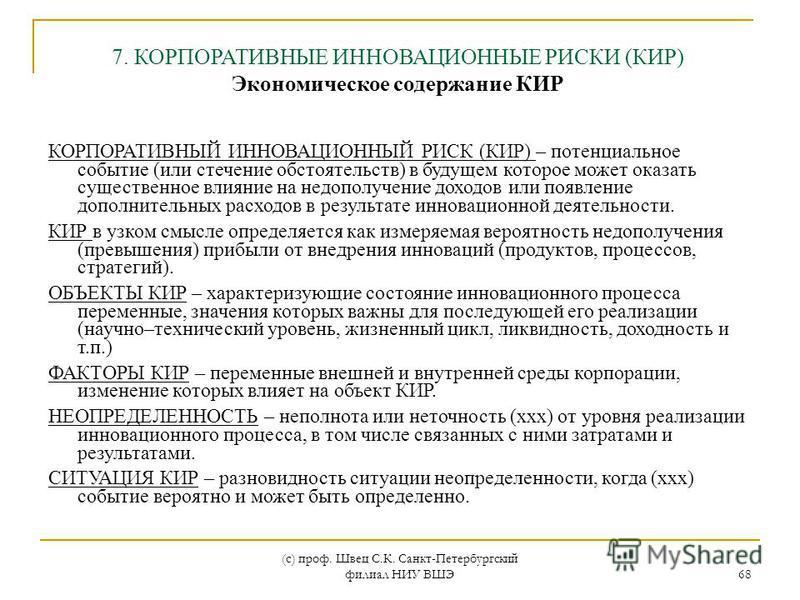 (с) проф. Швец С.К. Санкт-Петербургский филиал НИУ ВШЭ 68 КОРПОРАТИВНЫЙ ИННОВАЦИОННЫЙ РИСК (КИР) – потенциальное событие (или стечение обстоятельств) в будущем которое может оказать существенное влияние на недополучение доходов или появление дополнит