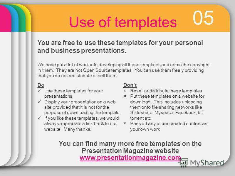 05 Use of templates You are free to use these templates for your personal and business presentations. Do Use these templates for your presentations Display your presentation on a web site provided that it is not for the purpose of downloading the tem