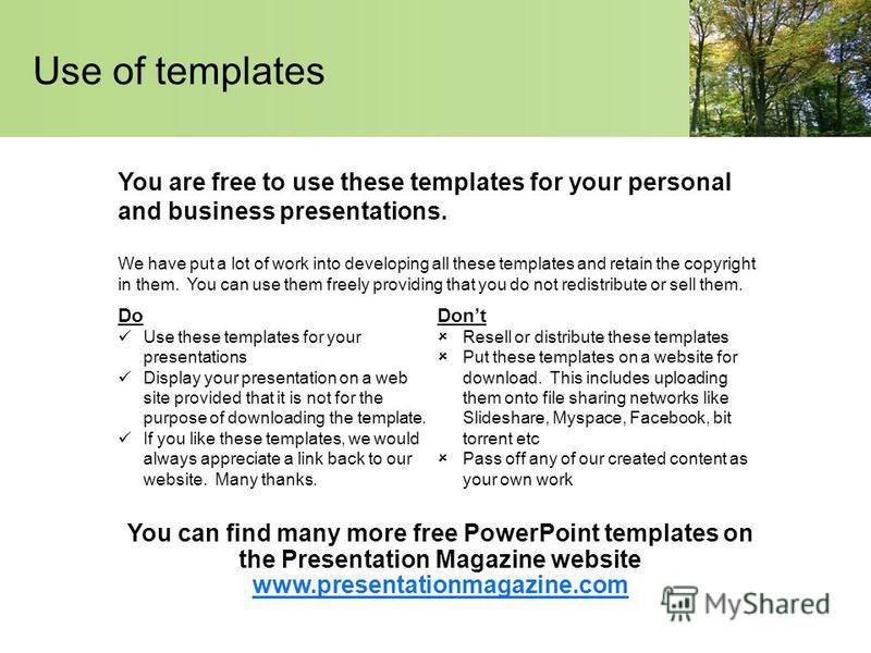 Use of templates You are free to use these templates for your personal and business presentations. Do Use these templates for your presentations Display your presentation on a web site provided that it is not for the purpose of downloading the templa