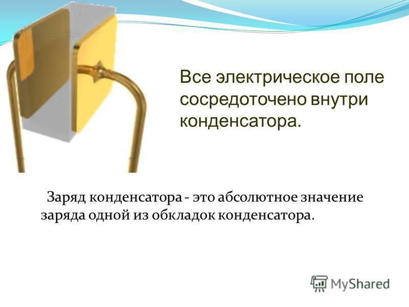 Заряд конденсатора - это абсолютное значение заряда одной из обкладок конденсатора. Все электрическое поле сосредоточено внутри конденсатора.