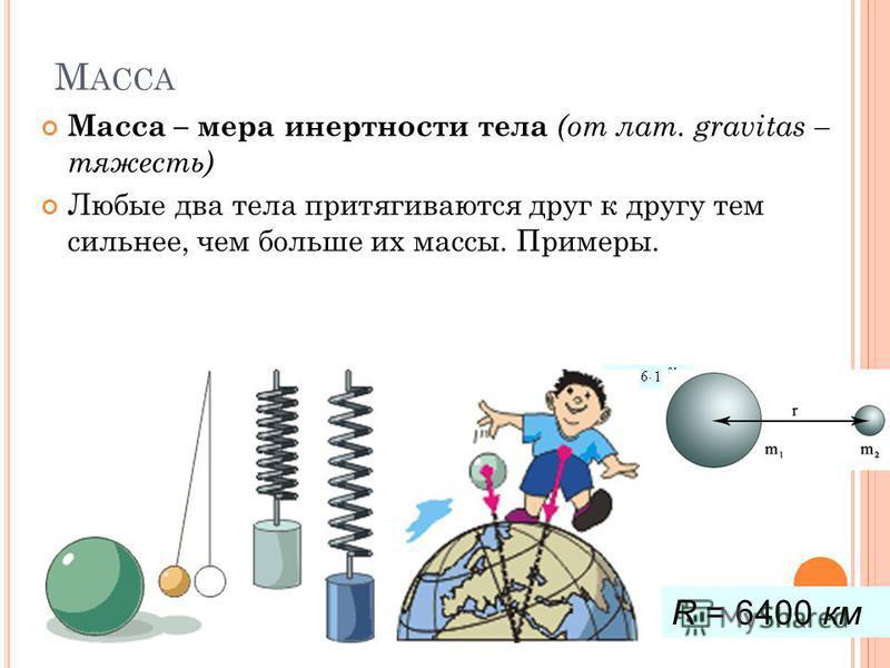 М АССА Масса – мера инертности тела (от лат. gravitas – тяжесть) Любые два тела притягиваются друг к другу тем сильнее, чем больше их массы. Примеры. R = 6400 км