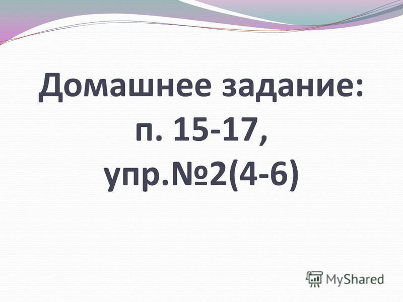Домашнее задание: п. 15-17, упр.2(4-6)