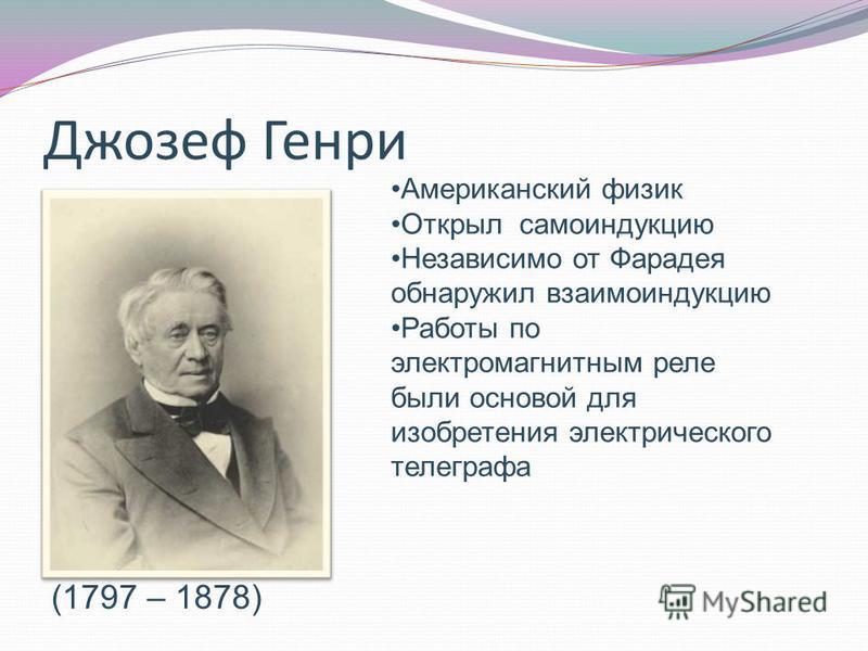 Джозеф Генри (1797 – 1878) Американский физик Открыл самоиндукцию Независимо от Фарадея обнаружил взаимоиндукцию Работы по электромагнитным реле были основой для изобретения электрического телеграфа