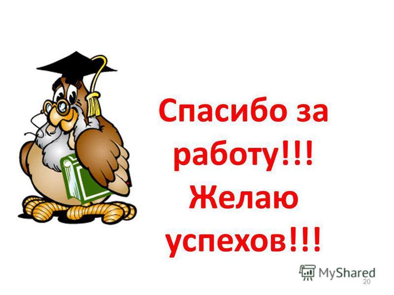 20 Спасибо за работу!!! Желаю успехов!!!