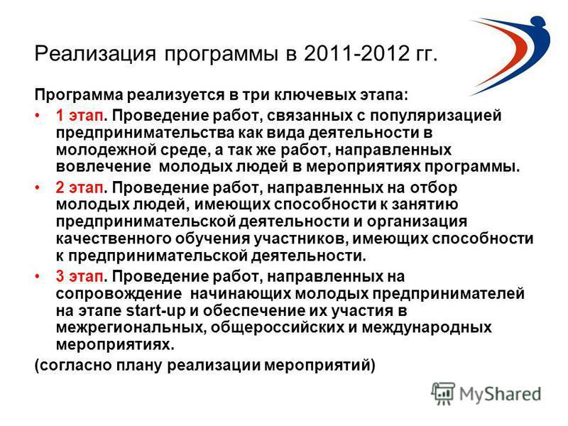 Реализация программы в 2011-2012 гг. Программа реализуется в три ключевых этапа: 1 этап. Проведение работ, связанных с популяризацией предпринимательства как вида деятельности в молодежной среде, а так же работ, направленных вовлечение молодых людей