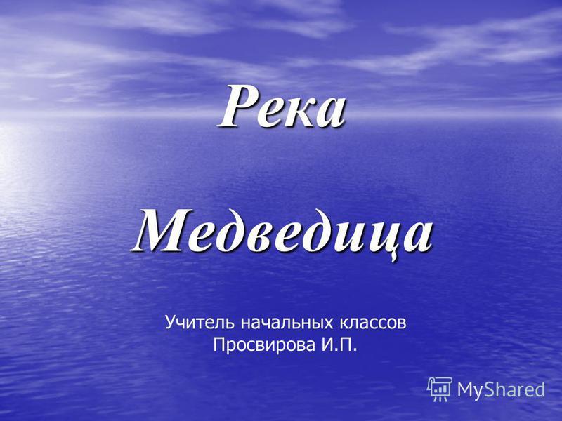 Река Медведица Учитель начальных классов Просвирова И.П.