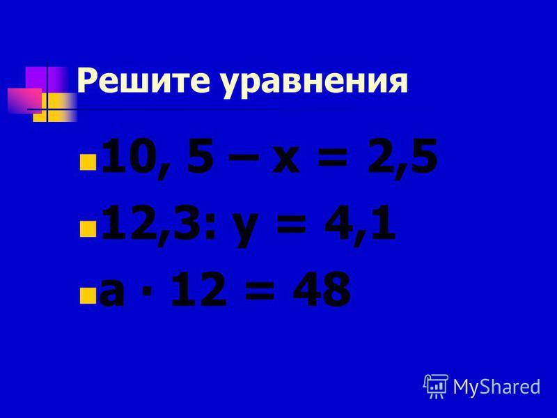 Решите уравнения 10, 5 – х = 2,5 12,3: у = 4,1 а 12 = 48