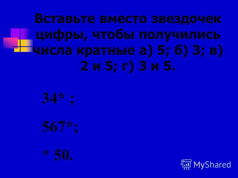 Вставьте вместо звездочек цифры, чтобы получились числа кратные а) 5; б) 3; в) 2 и 5; г) 3 и 5. 34* ; 567*; * 50.