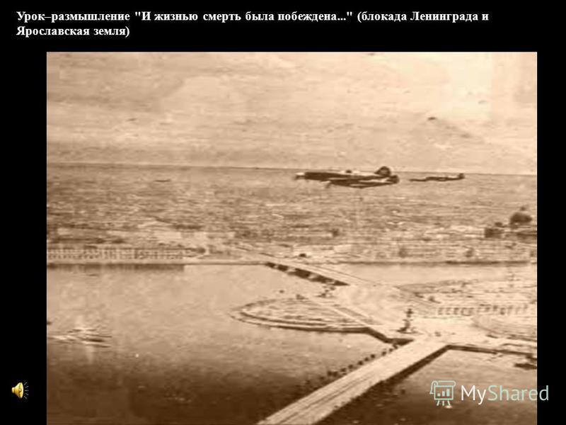 Урок–размышление И жизнью смерть была побеждена... (блокада Ленинграда и Ярославская земля)