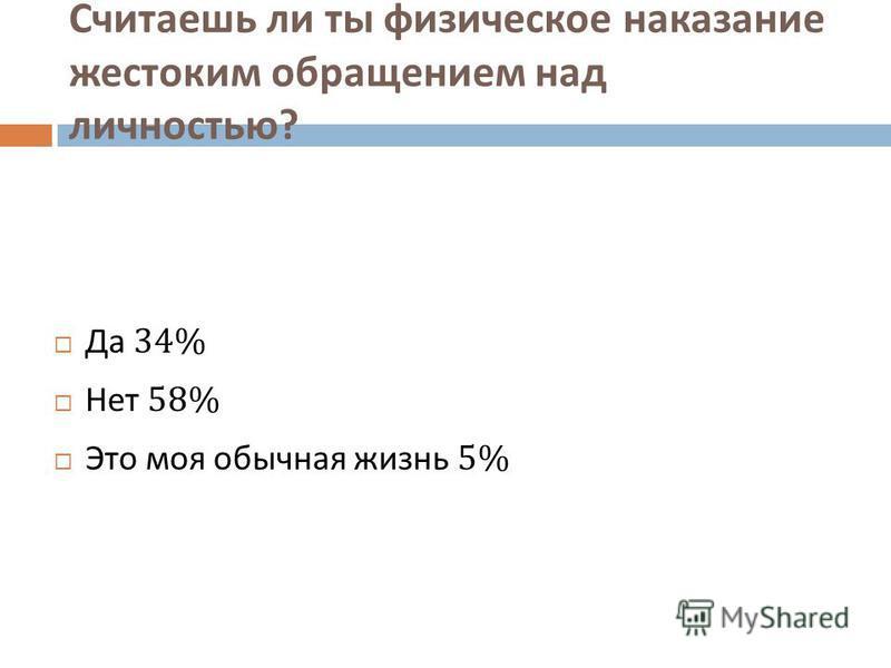 Считаешь ли ты физическое наказание жестоким обращением над личностью ? Да 34% Нет 58% Это моя обычная жизнь 5%