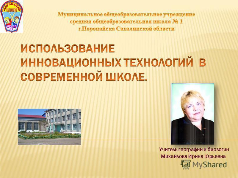 Учитель географии и биологии Михайлова Ирина Юрьевна